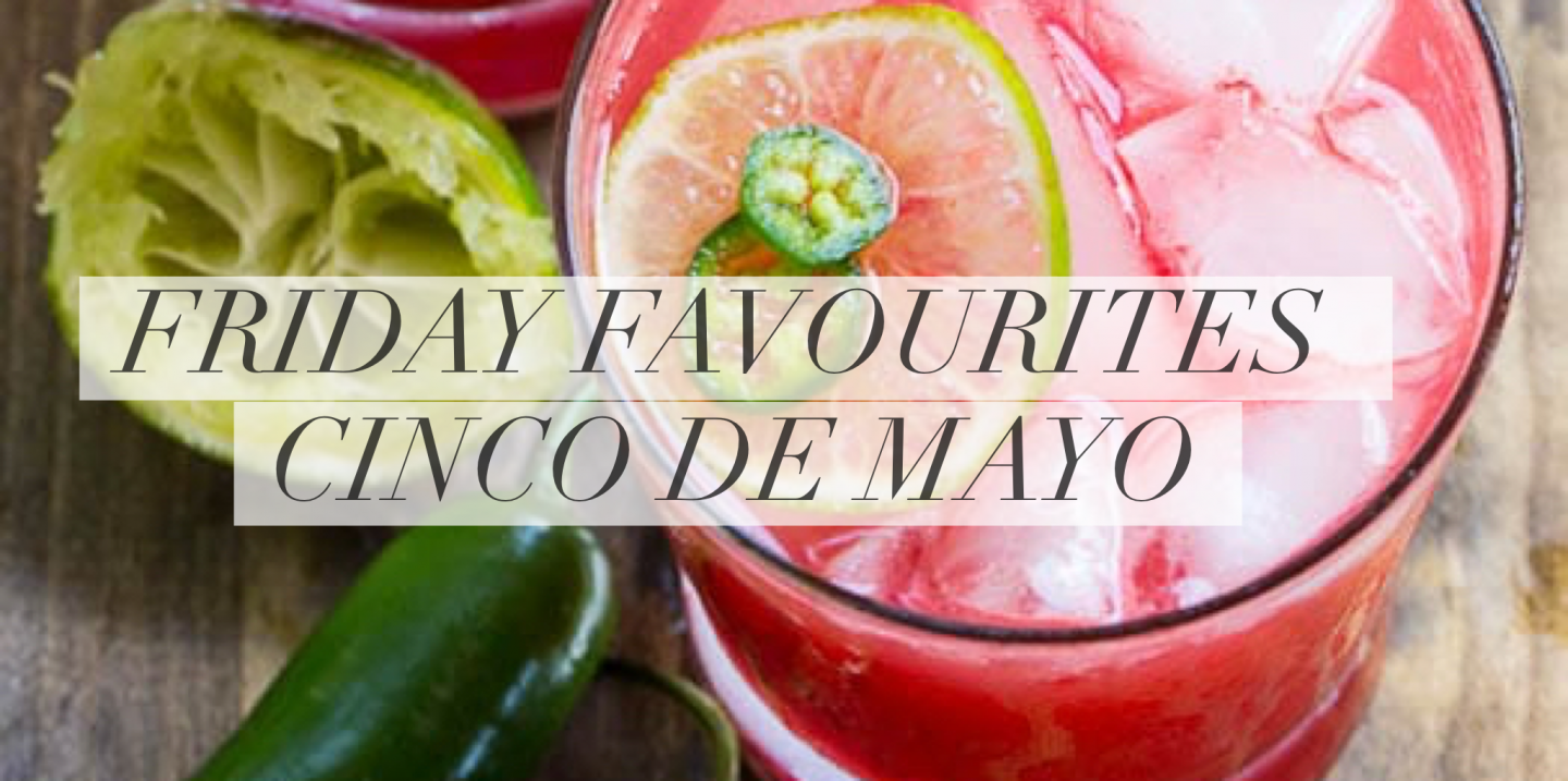 Five Friday Favourites – Cinco De Mayo Edition
